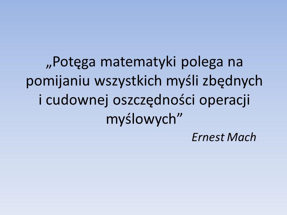Potęga matematyki polega na pomijaniu wszystkich myśli zbędnych i cudownej oszczędności operacji myślowych Ernest Mach