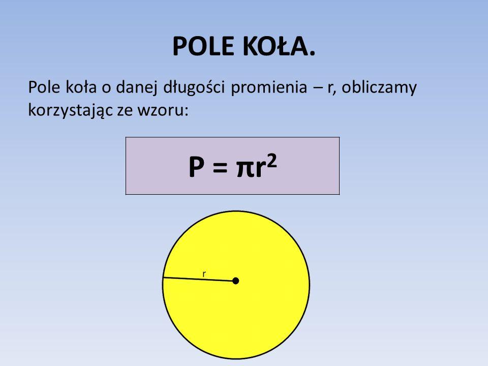 POLE KOŁA. Pole koła o danej długości promienia – r, obliczamy korzystając ze wzoru: P = πr 2