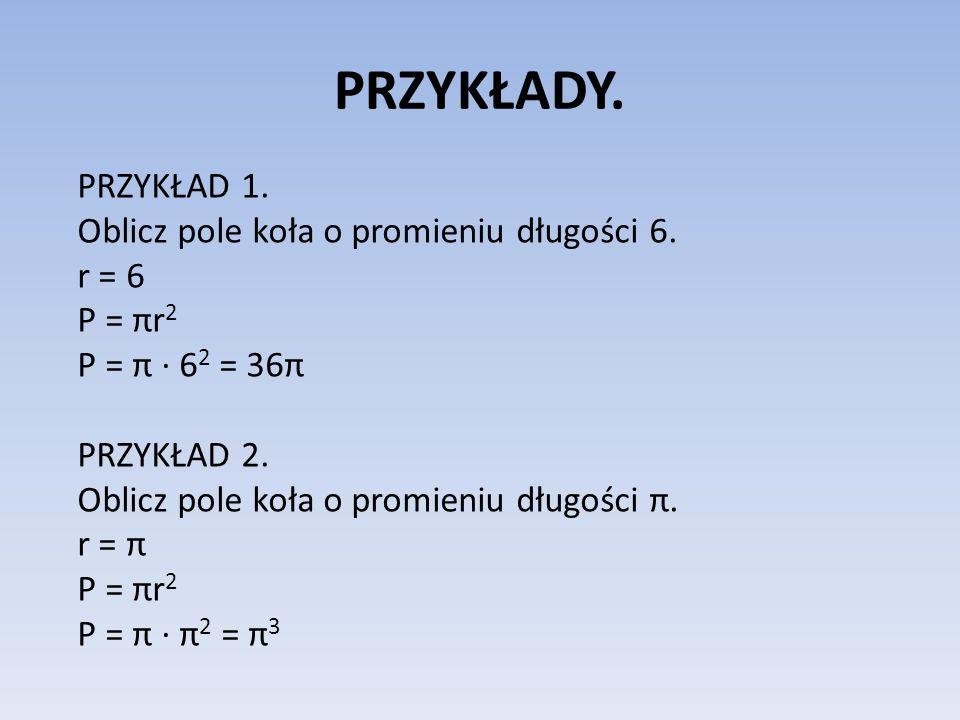 PRZYKŁADY. PRZYKŁAD 1. Oblicz pole koła o promieniu długości 6. r = 6 P = πr 2 P = π 6 2 = 36π PRZYKŁAD 2. Oblicz pole koła o promieniu długości π. r