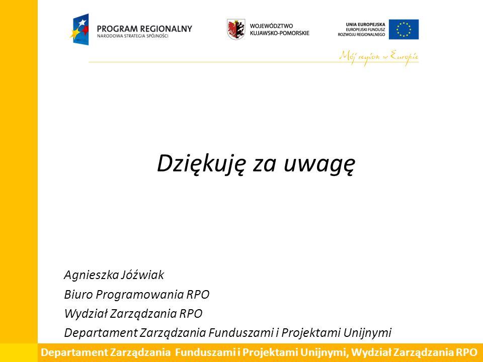 Dziękuję za uwagę Agnieszka Jóźwiak Biuro Programowania RPO Wydział Zarządzania RPO Departament Zarządzania Funduszami i Projektami Unijnymi Departame