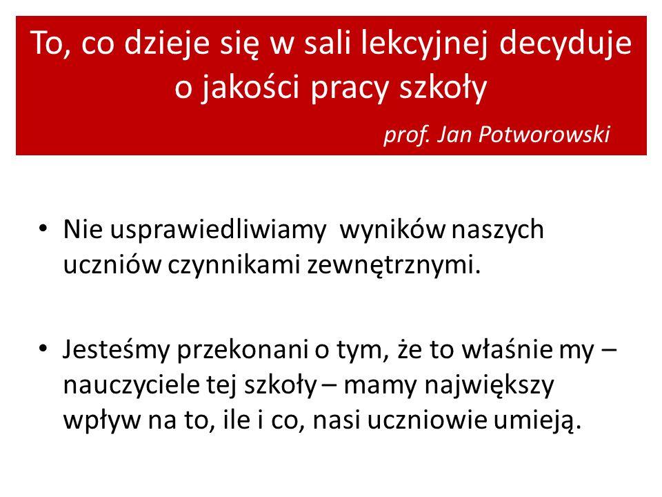 To, co dzieje się w sali lekcyjnej decyduje o jakości pracy szkoły prof. Jan Potworowski Nie usprawiedliwiamy wyników naszych uczniów czynnikami zewnę