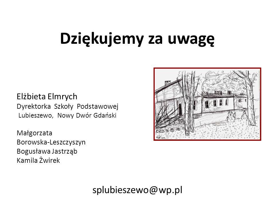 Dziękujemy za uwagę Elżbieta Elmrych Dyrektorka Szkoły Podstawowej Lubieszewo, Nowy Dwór Gdański Małgorzata Borowska-Leszczyszyn Bogusława Jastrząb Ka