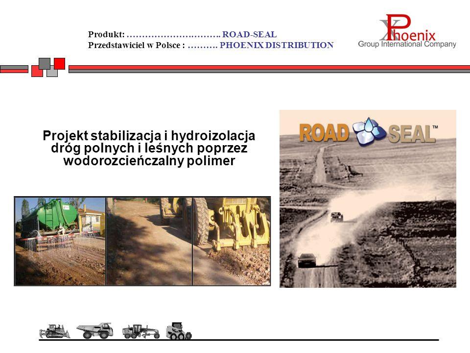 Produkt: …………………………. ROAD-SEAL Przedstawiciel w Polsce : ………. PHOENIX DISTRIBUTION Projekt stabilizacja i hydroizolacja dróg polnych i leśnych poprzez