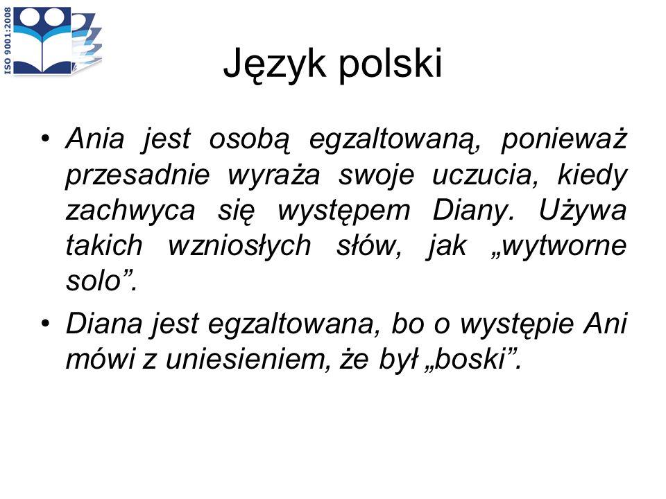 Język polski Ania jest osobą egzaltowaną, ponieważ przesadnie wyraża swoje uczucia, kiedy zachwyca się występem Diany. Używa takich wzniosłych słów, j