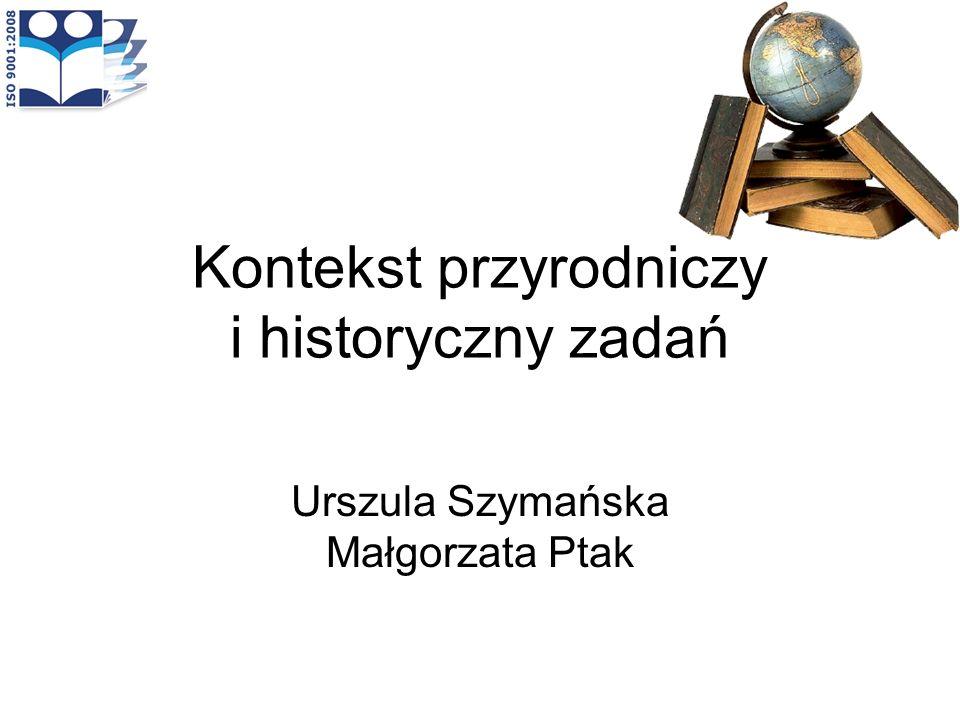 Kontekst przyrodniczy i historyczny zadań Urszula Szymańska Małgorzata Ptak