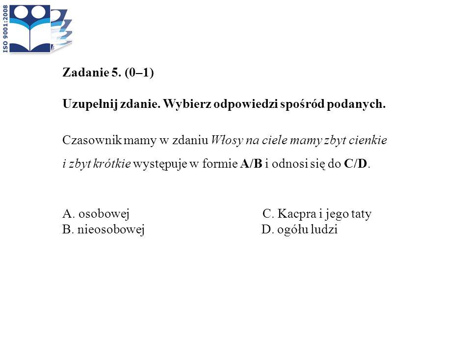 Zadanie 5. (0–1) Uzupełnij zdanie. Wybierz odpowiedzi spośród podanych. Czasownik mamy w zdaniu Włosy na ciele mamy zbyt cienkie i zbyt krótkie występ