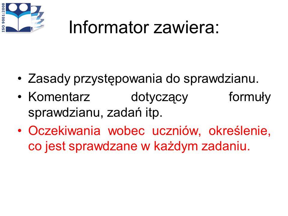 Informator zawiera: Zasady przystępowania do sprawdzianu. Komentarz dotyczący formuły sprawdzianu, zadań itp. Oczekiwania wobec uczniów, określenie, c