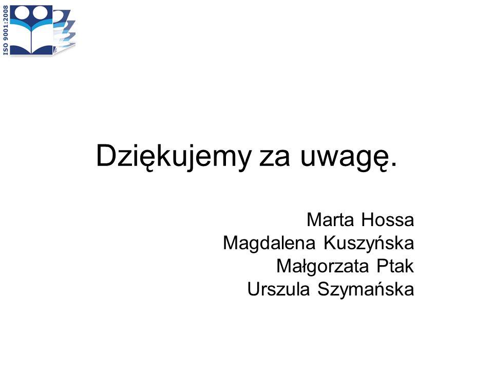 Dziękujemy za uwagę. Marta Hossa Magdalena Kuszyńska Małgorzata Ptak Urszula Szymańska