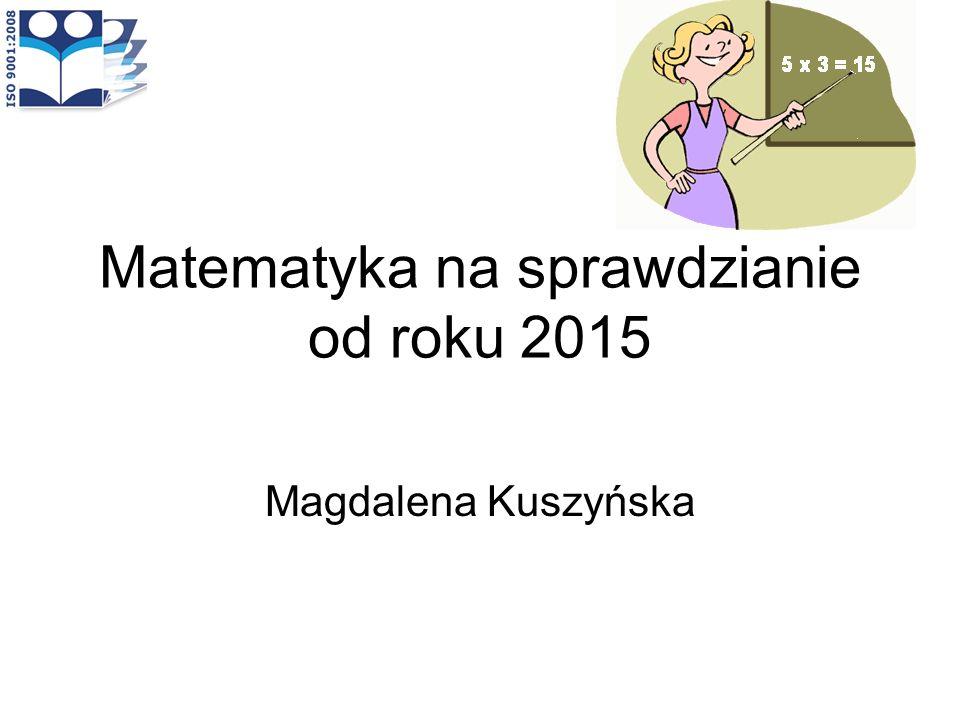 Matematyka na sprawdzianie od roku 2015 Magdalena Kuszyńska