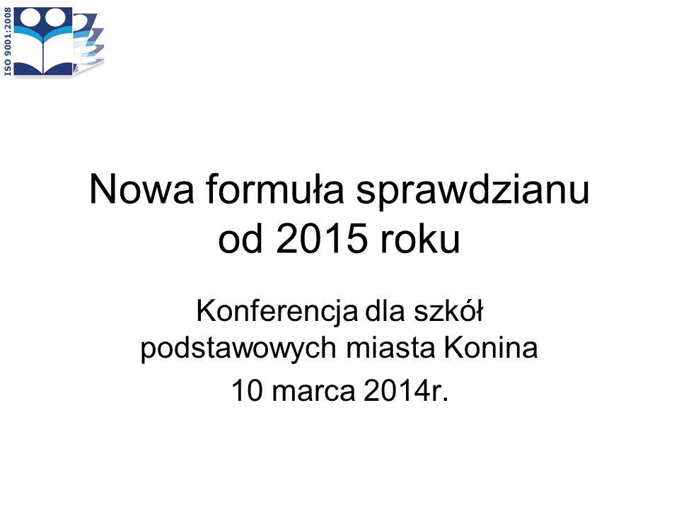 Nowa formuła sprawdzianu od 2015 roku Konferencja dla szkół podstawowych miasta Konina 10 marca 2014r.