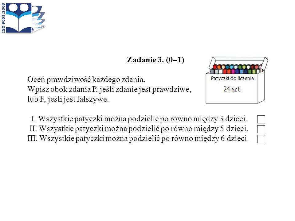 Zadanie 3. (0–1) Oceń prawdziwość każdego zdania. Wpisz obok zdania P, jeśli zdanie jest prawdziwe, lub F, jeśli jest fałszywe. I. Wszystkie patyczki