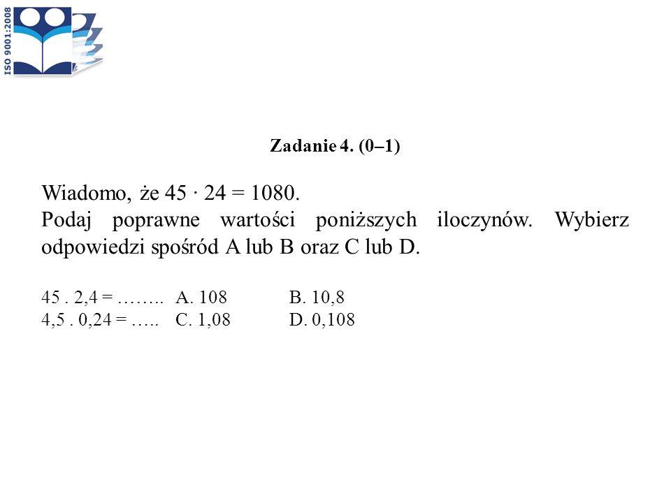 Zadanie 4. (0–1) Wiadomo, że 45 · 24 = 1080. Podaj poprawne wartości poniższych iloczynów. Wybierz odpowiedzi spośród A lub B oraz C lub D. 45. 2,4 =