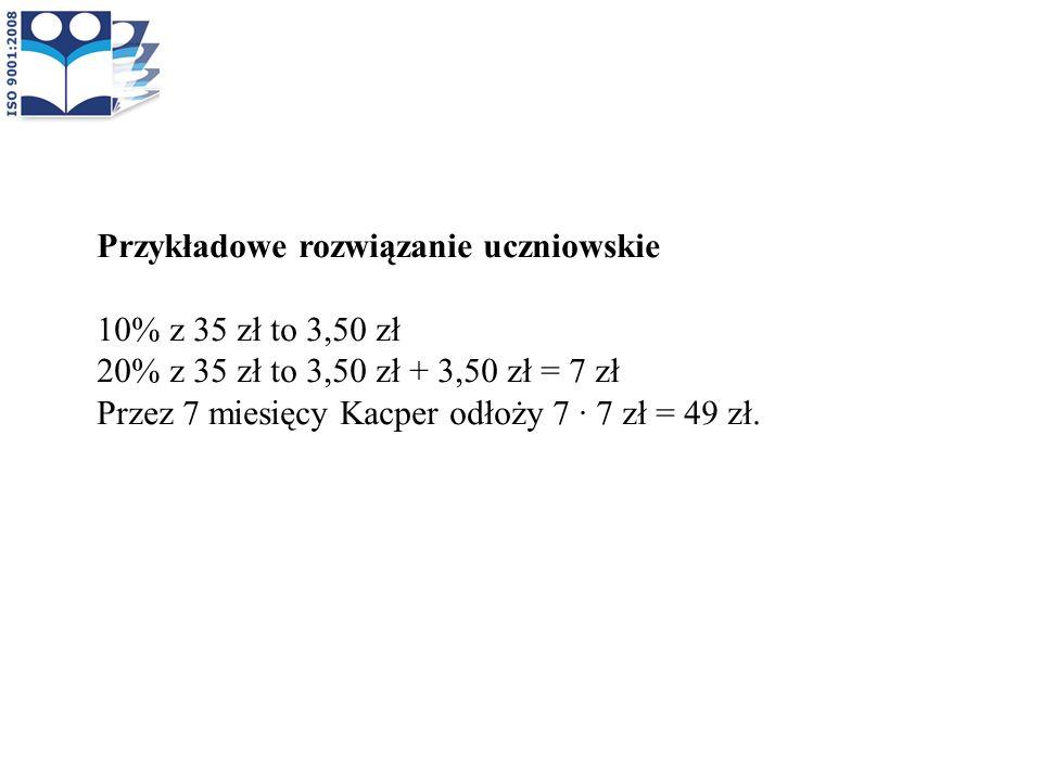 Przykładowe rozwiązanie uczniowskie 10% z 35 zł to 3,50 zł 20% z 35 zł to 3,50 zł + 3,50 zł = 7 zł Przez 7 miesięcy Kacper odłoży 7 · 7 zł = 49 zł.