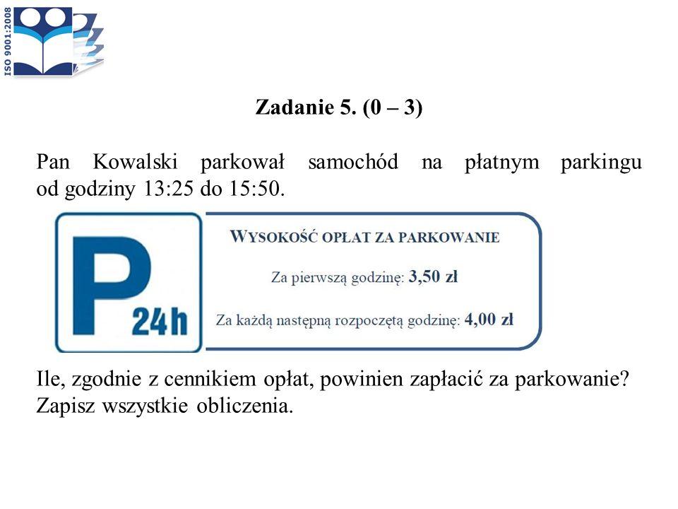 Zadanie 5. (0 – 3) Pan Kowalski parkował samochód na płatnym parkingu od godziny 13:25 do 15:50. Ile, zgodnie z cennikiem opłat, powinien zapłacić za