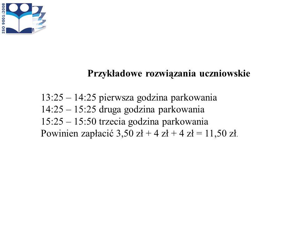 Przykładowe rozwiązania uczniowskie 13:25 – 14:25 pierwsza godzina parkowania 14:25 – 15:25 druga godzina parkowania 15:25 – 15:50 trzecia godzina par