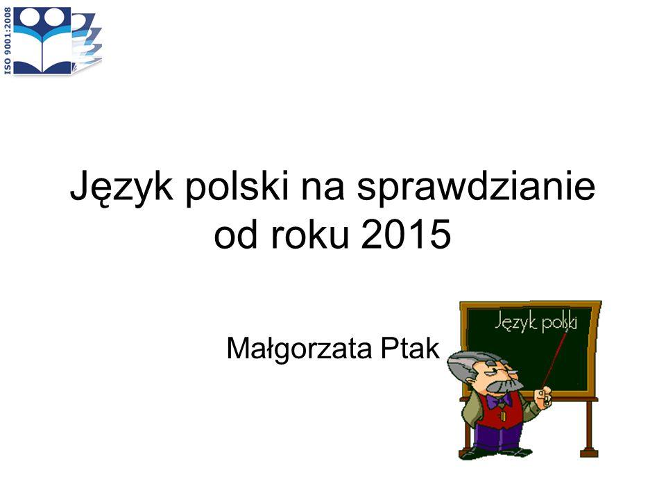 Język polski na sprawdzianie od roku 2015 Małgorzata Ptak