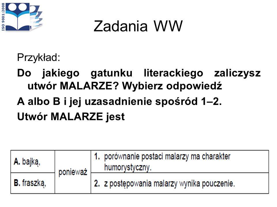 Zadania WW Przykład: Do jakiego gatunku literackiego zaliczysz utwór MALARZE? Wybierz odpowiedź A albo B i jej uzasadnienie spośród 1–2. Utwór MALARZE