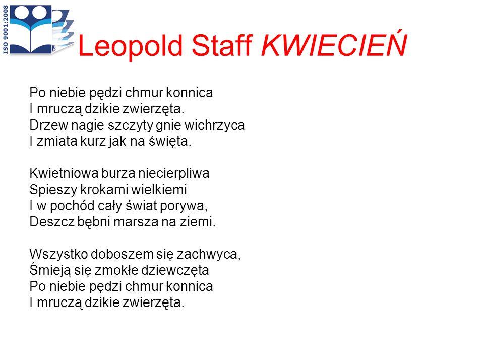 Leopold Staff KWIECIEŃ Po niebie pędzi chmur konnica I mruczą dzikie zwierzęta. Drzew nagie szczyty gnie wichrzyca I zmiata kurz jak na święta. Kwietn