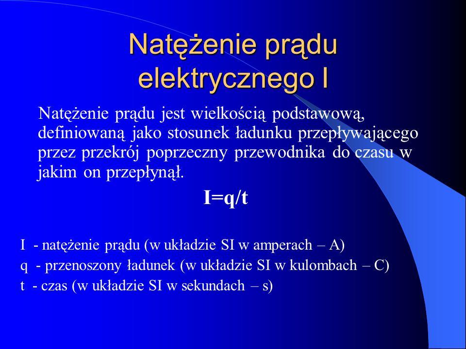 Natężenie prądu elektrycznego I Natężenie prądu jest wielkością podstawową, definiowaną jako stosunek ładunku przepływającego przez przekrój poprzeczn