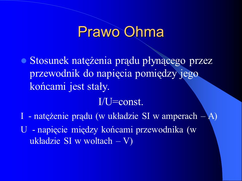 Prawo Ohma Stosunek natężenia prądu płynącego przez przewodnik do napięcia pomiędzy jego końcami jest stały. I/U=const. I - natężenie prądu (w układzi