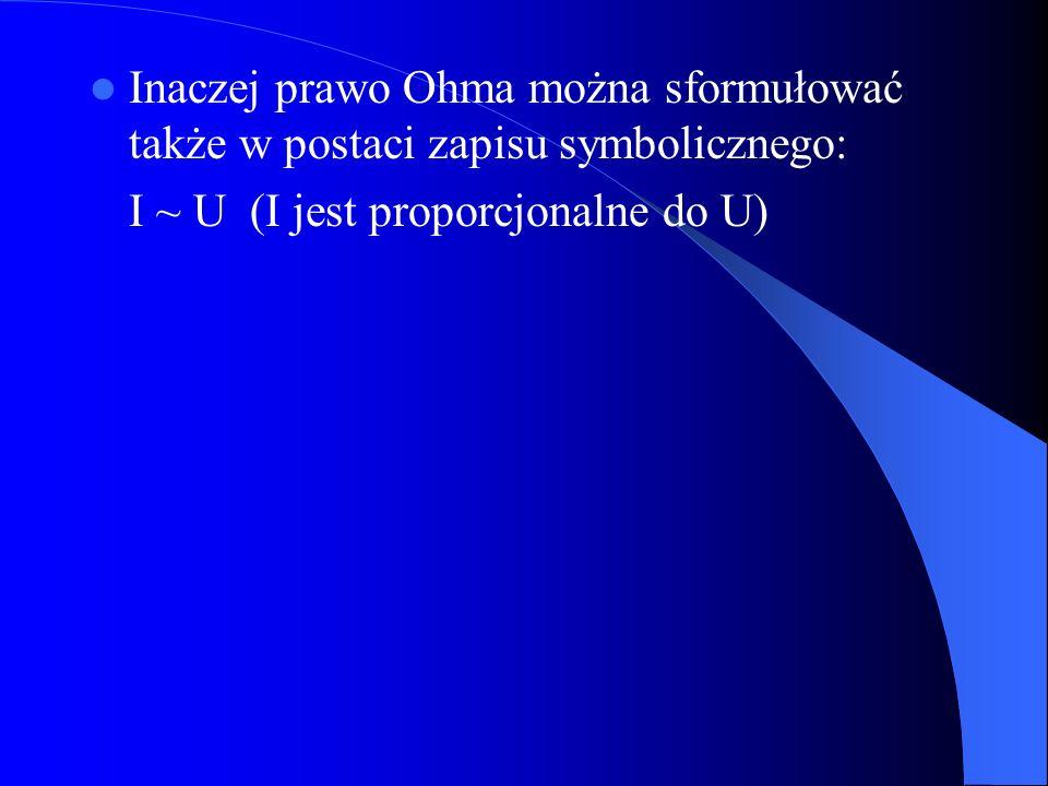 Inaczej prawo Ohma można sformułować także w postaci zapisu symbolicznego: I ~ U (I jest proporcjonalne do U)
