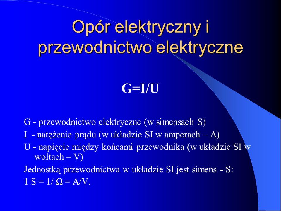 Opór elektryczny i przewodnictwo elektryczne G=I/U G - przewodnictwo elektryczne (w simensach S) I - natężenie prądu (w układzie SI w amperach – A) U