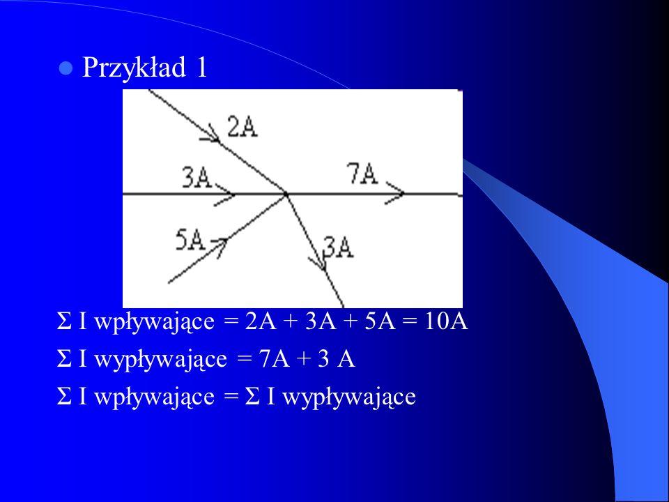 Przykład 1 Σ I wpływające = 2A + 3A + 5A = 10A Σ I wypływające = 7A + 3 A Σ I wpływające = Σ I wypływające