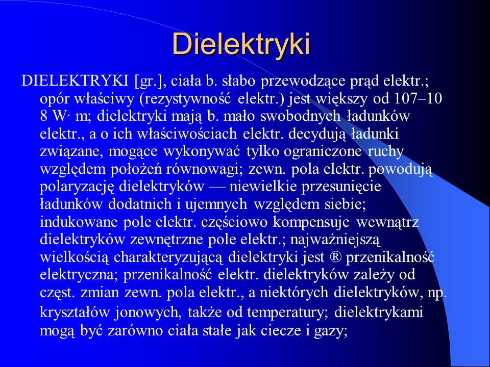 Dielektryki DIELEKTRYKI [gr.], ciała b. słabo przewodzące prąd elektr.; opór właściwy (rezystywność elektr.) jest większy od 107–10 8 W· m; dielektryk