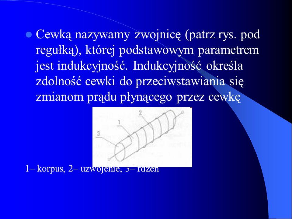 Cewką nazywamy zwojnicę (patrz rys. pod regułką), której podstawowym parametrem jest indukcyjność. Indukcyjność określa zdolność cewki do przeciwstawi