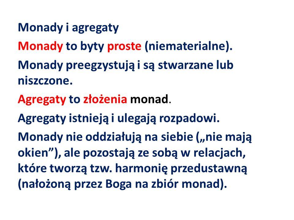 Monady i agregaty Monady to byty proste (niematerialne). Monady preegzystują i są stwarzane lub niszczone. Agregaty to złożenia monad. Agregaty istnie
