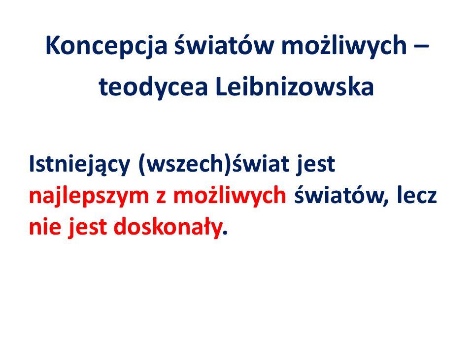 Koncepcja światów możliwych – teodycea Leibnizowska Istniejący (wszech)świat jest najlepszym z możliwych światów, lecz nie jest doskonały.
