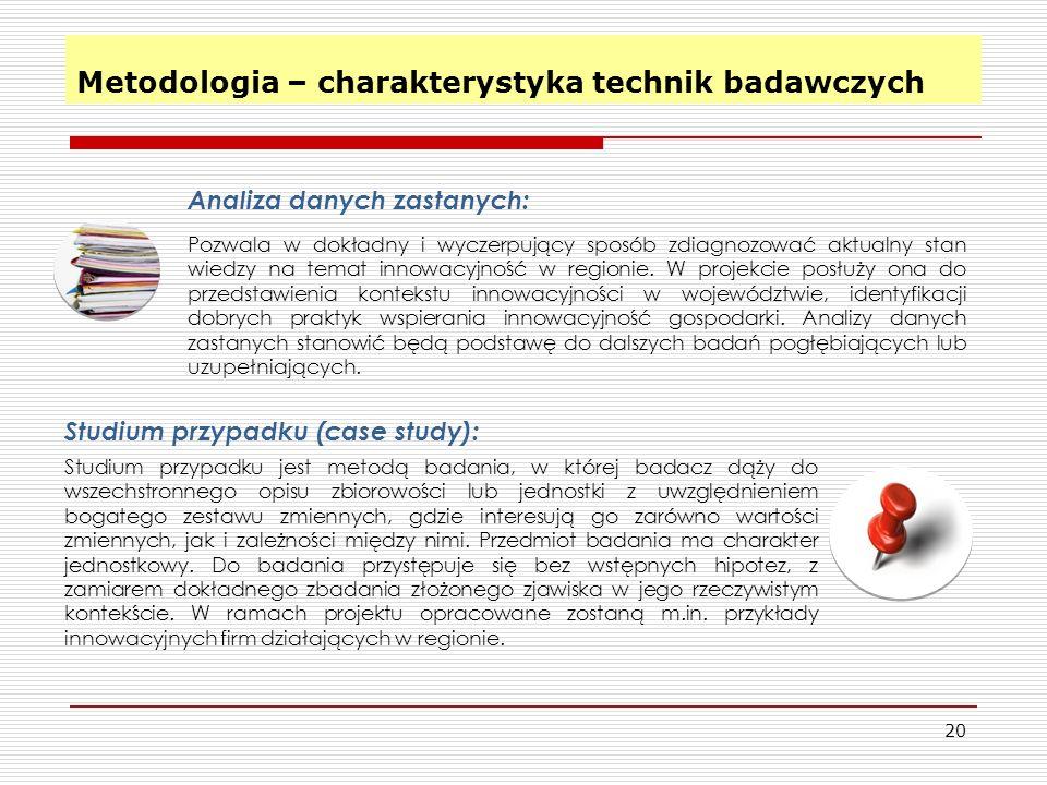 Metodologia – charakterystyka technik badawczych 20 Analiza danych zastanych: Pozwala w dokładny i wyczerpujący sposób zdiagnozować aktualny stan wiedzy na temat innowacyjność w regionie.