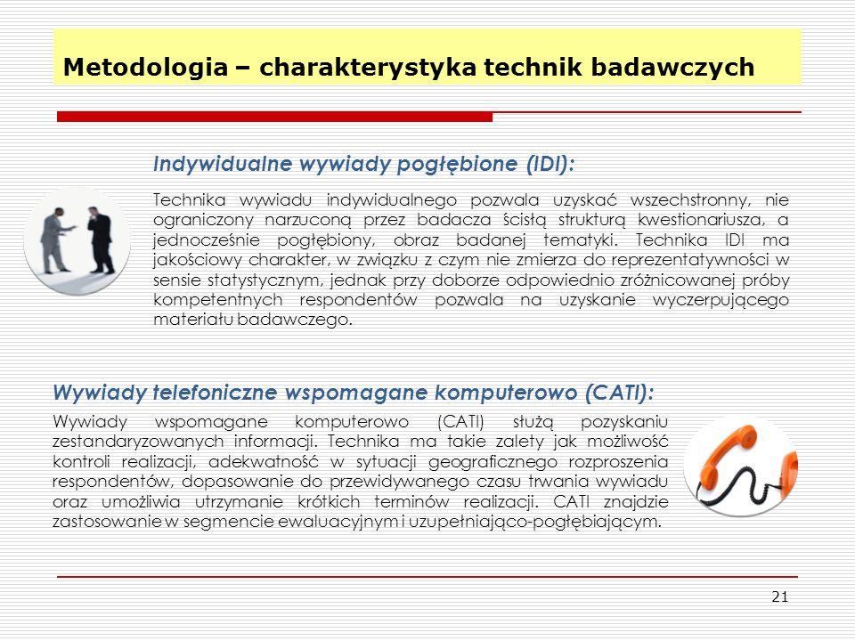 Metodologia – charakterystyka technik badawczych 21 Metodologia – charakterystyka technik badawczych Indywidualne wywiady pogłębione (IDI): Technika wywiadu indywidualnego pozwala uzyskać wszechstronny, nie ograniczony narzuconą przez badacza ścisłą strukturą kwestionariusza, a jednocześnie pogłębiony, obraz badanej tematyki.