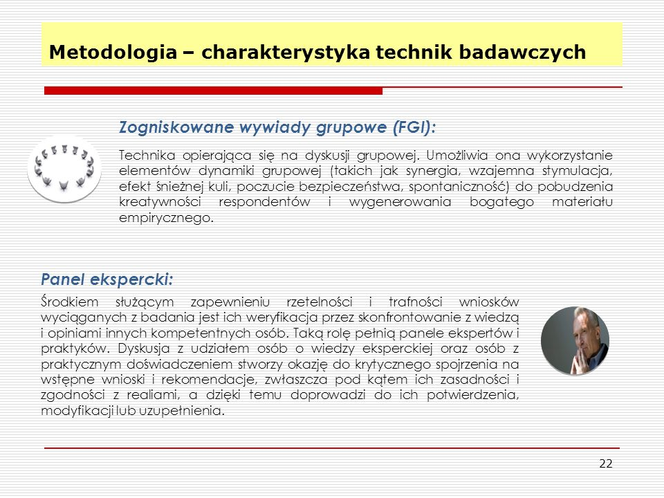 x 22 Metodologia – charakterystyka technik badawczych Zogniskowane wywiady grupowe (FGI): Technika opierająca się na dyskusji grupowej.