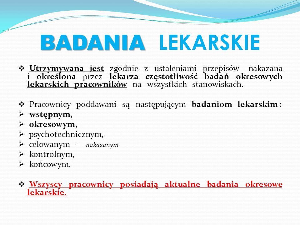 BADANIA BADANIA LEKARSKIE Utrzymywana jest zgodnie z ustaleniami przepisów nakazana i określona przez lekarza częstotliwość badań okresowych lekarskich pracowników na wszystkich stanowiskach.