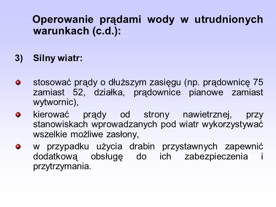 Operowanie prądami wody w utrudnionych warunkach (c.d.): 3)Silny wiatr: stosować prądy o dłuższym zasięgu (np. prądownicę 75 zamiast 52, działka, prąd