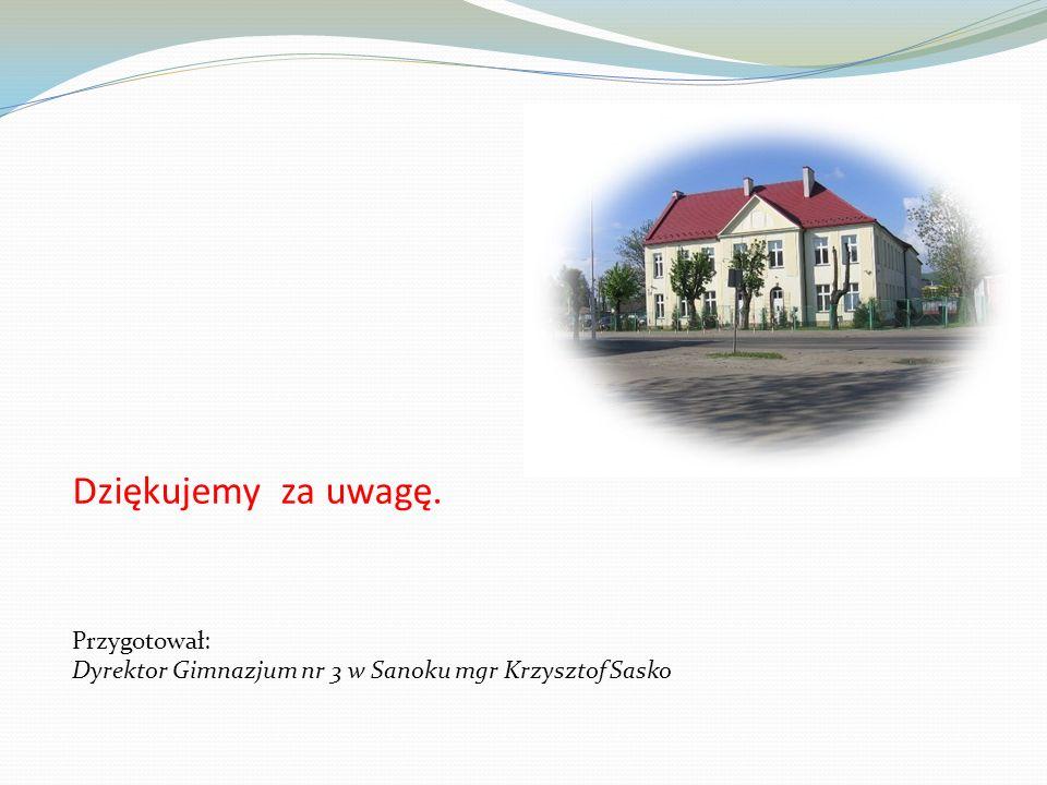 Dziękujemy za uwagę. Przygotował: Dyrektor Gimnazjum nr 3 w Sanoku mgr Krzysztof Sasko