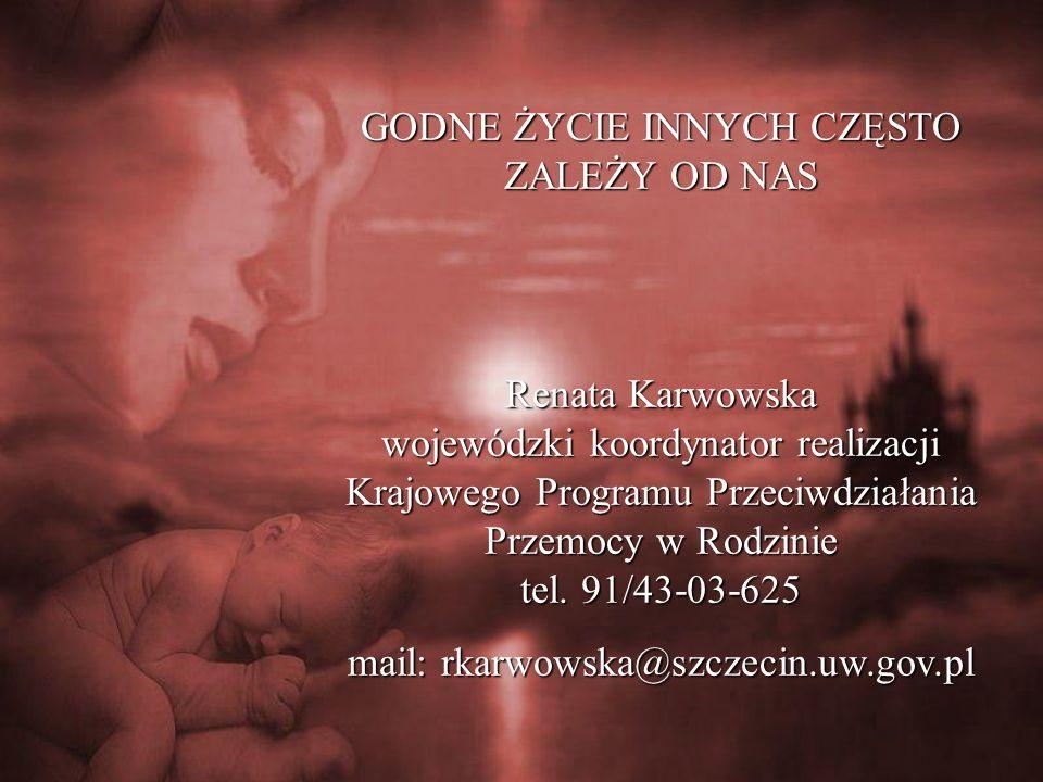 GODNE ŻYCIE INNYCH CZĘSTO ZALEŻY OD NAS Renata Karwowska wojewódzki koordynator realizacji Krajowego Programu Przeciwdziałania Przemocy w Rodzinie tel