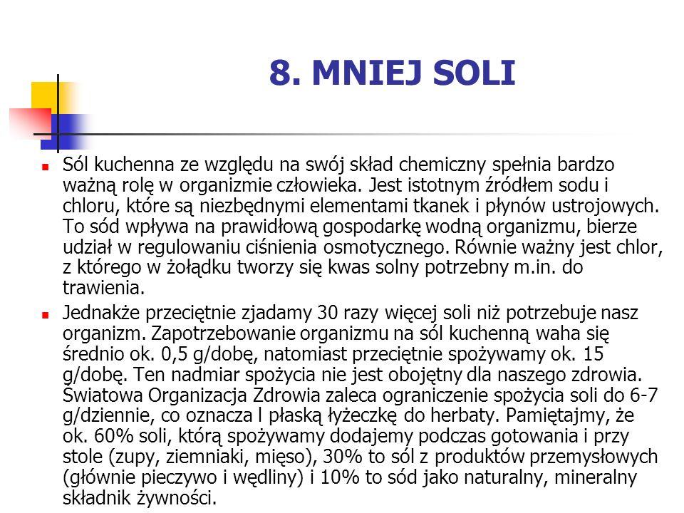 8. MNIEJ SOLI Sól kuchenna ze względu na swój skład chemiczny spełnia bardzo ważną rolę w organizmie człowieka. Jest istotnym źródłem sodu i chloru, k