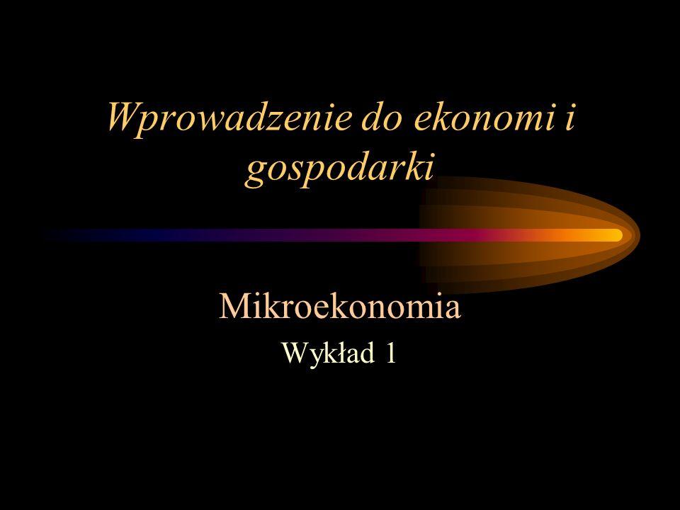 Wprowadzenie do ekonomi i gospodarki Mikroekonomia Wykład 1
