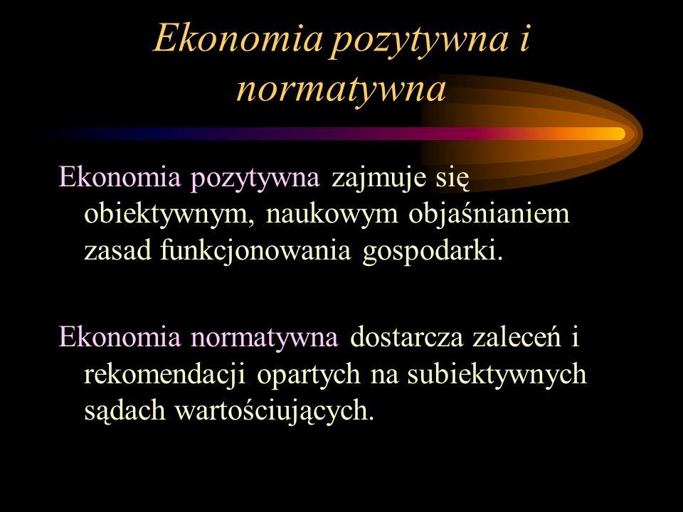 Ekonomia pozytywna i normatywna Ekonomia pozytywna zajmuje się obiektywnym, naukowym objaśnianiem zasad funkcjonowania gospodarki. Ekonomia normatywna