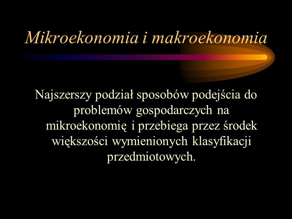 Mikroekonomia i makroekonomia Najszerszy podział sposobów podejścia do problemów gospodarczych na mikroekonomię i przebiega przez środek większości wy