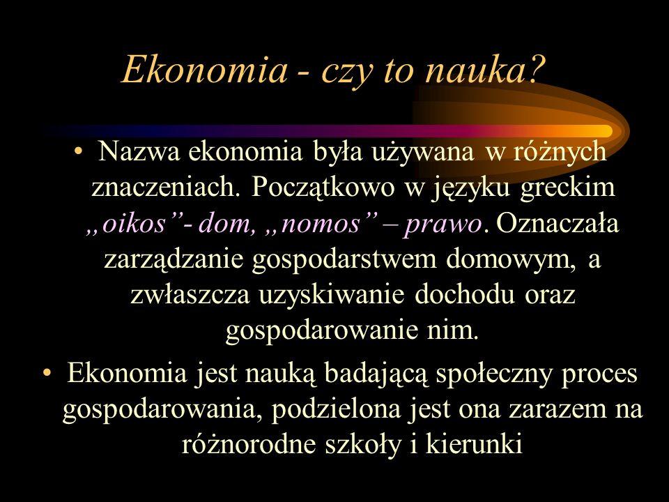 Ekonomia - czy to nauka? Nazwa ekonomia była używana w różnych znaczeniach. Początkowo w języku greckim oikos- dom, nomos – prawo. Oznaczała zarządzan