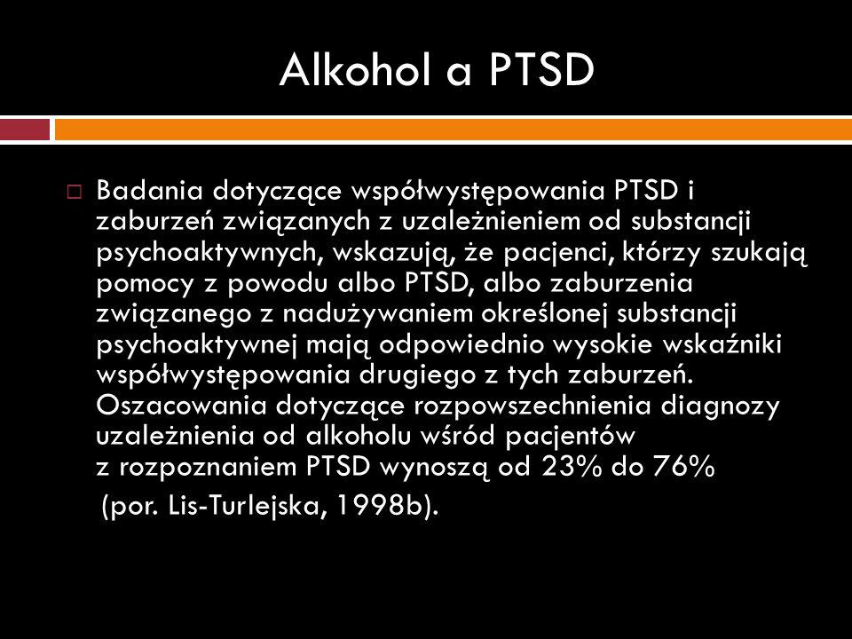 Alkohol a PTSD Badania dotyczące współwystępowania PTSD i zaburzeń związanych z uzależnieniem od substancji psychoaktywnych, wskazują, że pacjenci, kt