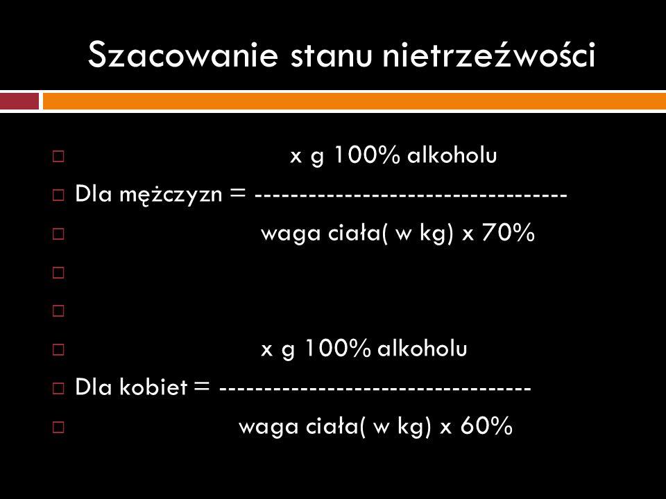 Szacowanie stanu nietrzeźwości x g 100% alkoholu Dla mężczyzn = ----------------------------------- waga ciała( w kg) x 70% x g 100% alkoholu Dla kobi
