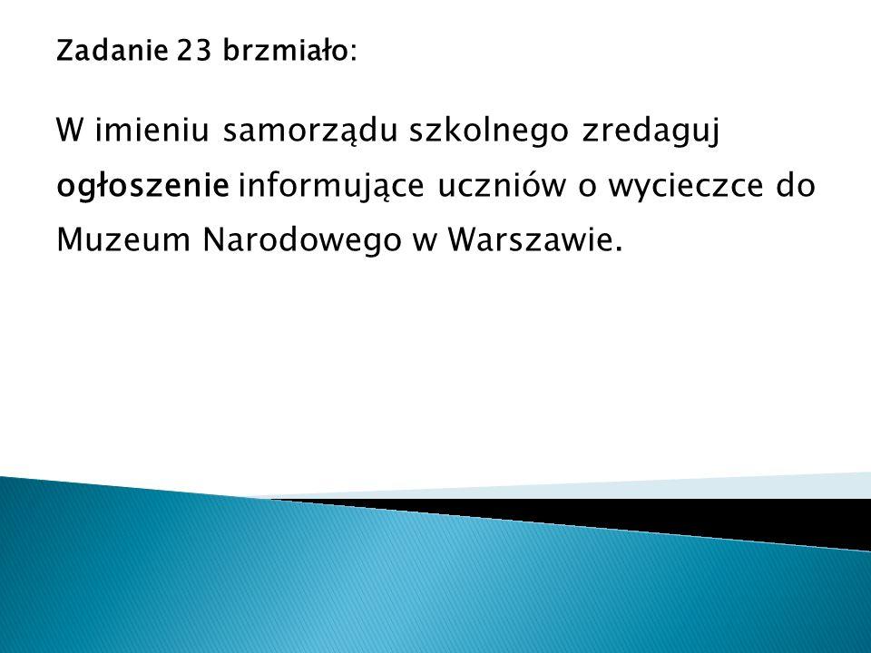 Zadanie 23 brzmiało: W imieniu samorządu szkolnego zredaguj ogłoszenie informujące uczniów o wycieczce do Muzeum Narodowego w Warszawie.