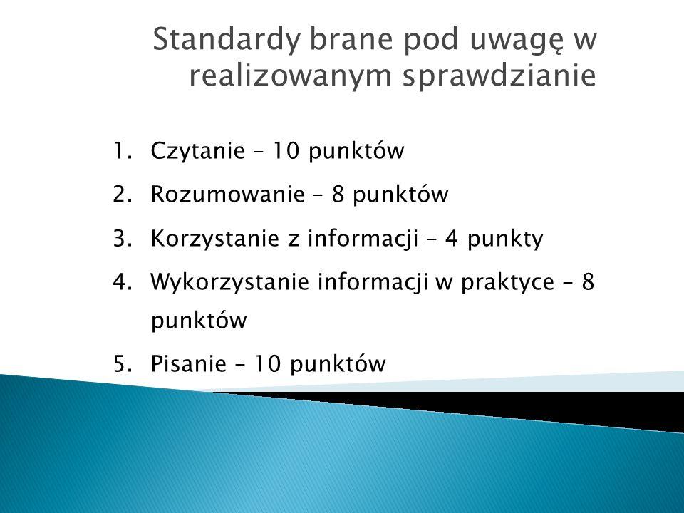 Standardy brane pod uwagę w realizowanym sprawdzianie 1.Czytanie – 10 punktów 2.Rozumowanie – 8 punktów 3.Korzystanie z informacji – 4 punkty 4.Wykorzystanie informacji w praktyce – 8 punktów 5.Pisanie – 10 punktów
