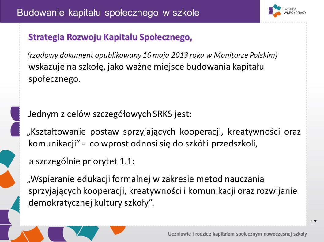 Strategia Rozwoju Kapitału Społecznego, (rządowy dokument opublikowany 16 maja 2013 roku w Monitorze Polskim) wskazuje na szkołę, jako ważne miejsce budowania kapitału społecznego.