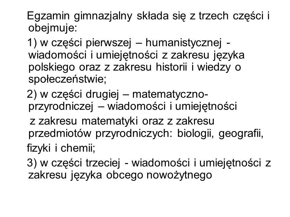 Egzamin gimnazjalny składa się z trzech części i obejmuje: 1) w części pierwszej – humanistycznej - wiadomości i umiejętności z zakresu języka polskie