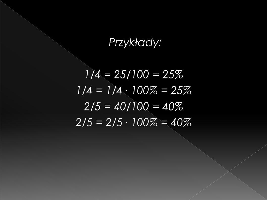 Przykłady: 1/4 = 25/100 = 25% 1/4 = 1/4. 100% = 25% 2/5 = 40/100 = 40% 2/5 = 2/5. 100% = 40%